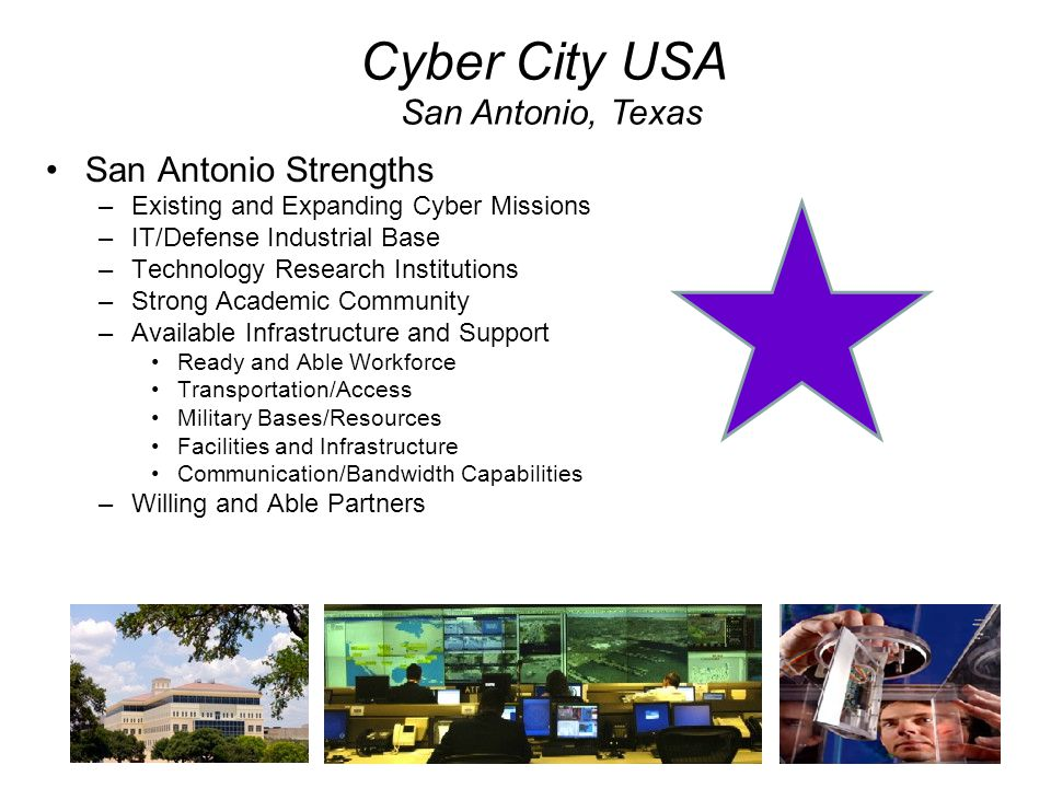 San Antonio Strengths –Existing and Expanding Cyber Missions –IT/Defense Industrial Base –Technology Research Institutions –Strong Academic Community
