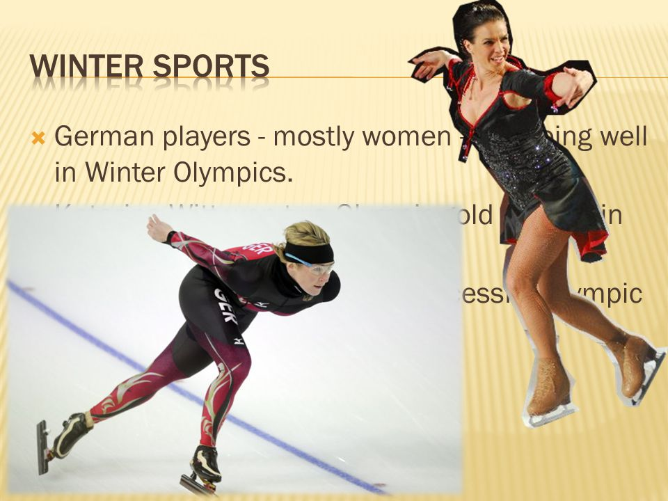  German players - mostly women - are doing well in Winter Olympics.  Katarina Witt won two Olympic gold medals in figure skating for East Germany 