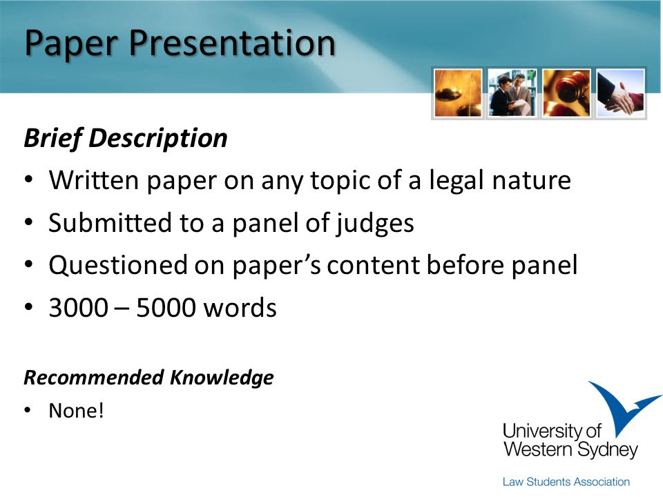 Paper Presentation Brief Description Written paper on any topic of a legal nature Submitted to a panel of judges Questioned on paper's content before panel 3000 – 5000 words Recommended Knowledge None!