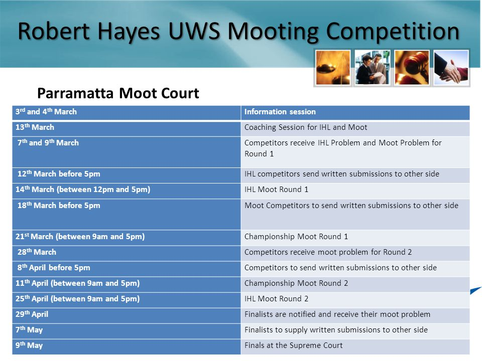 Robert Hayes UWS Mooting Competition Parramatta Moot Court 3 rd and 4 th MarchInformation session 13 th MarchCoaching Session for IHL and Moot 7 th and 9 th March Competitors receive IHL Problem and Moot Problem for Round 1 12 th March before 5pmIHL competitors send written submissions to other side 14 th March (between 12pm and 5pm)IHL Moot Round 1 18 th March before 5pmMoot Competitors to send written submissions to other side 21 st March (between 9am and 5pm)Championship Moot Round 1 28 th MarchCompetitors receive moot problem for Round 2 8 th April before 5pmCompetitors to send written submissions to other side 11 th April (between 9am and 5pm)Championship Moot Round 2 25 th April (between 9am and 5pm)IHL Moot Round 2 29 th AprilFinalists are notified and receive their moot problem 7 th MayFinalists to supply written submissions to other side 9 th MayFinals at the Supreme Court