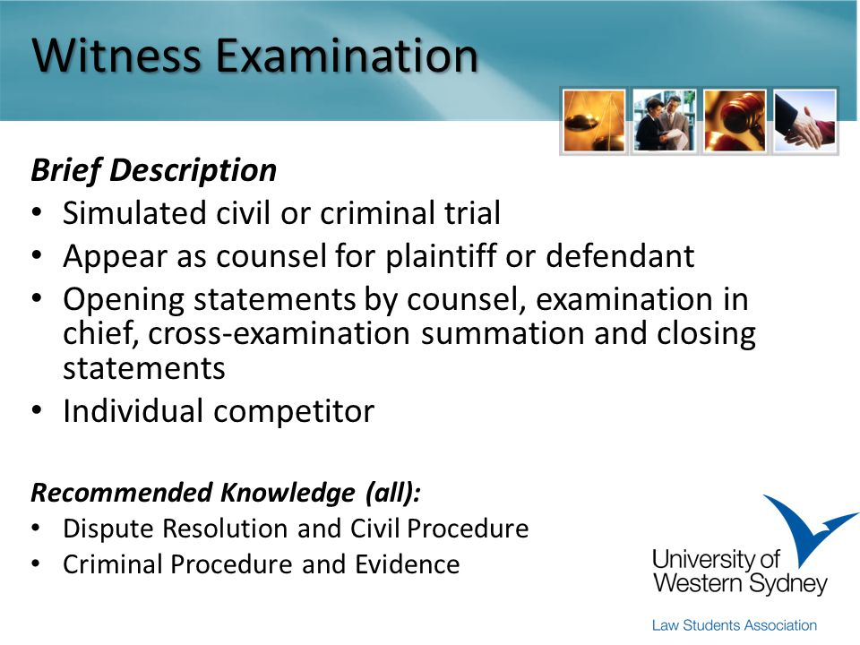 Witness Examination Brief Description Simulated civil or criminal trial Appear as counsel for plaintiff or defendant Opening statements by counsel, examination in chief, cross-examination summation and closing statements Individual competitor Recommended Knowledge (all): Dispute Resolution and Civil Procedure Criminal Procedure and Evidence