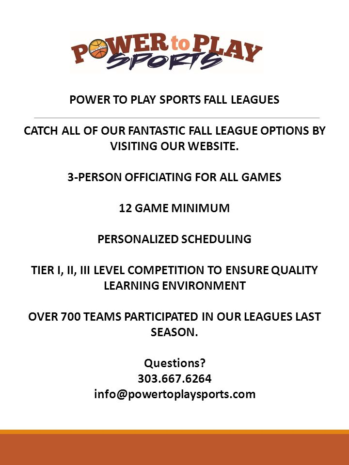POWER TO PLAY SPORTS FALL LEAGUES CATCH ALL OF OUR FANTASTIC FALL LEAGUE OPTIONS BY VISITING OUR WEBSITE.
