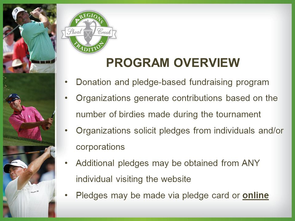 Donation and pledge-based fundraising program Organizations generate contributions based on the number of birdies made during the tournament Organizations solicit pledges from individuals and/or corporations Additional pledges may be obtained from ANY individual visiting the website Pledges may be made via pledge card or online PROGRAM OVERVIEW