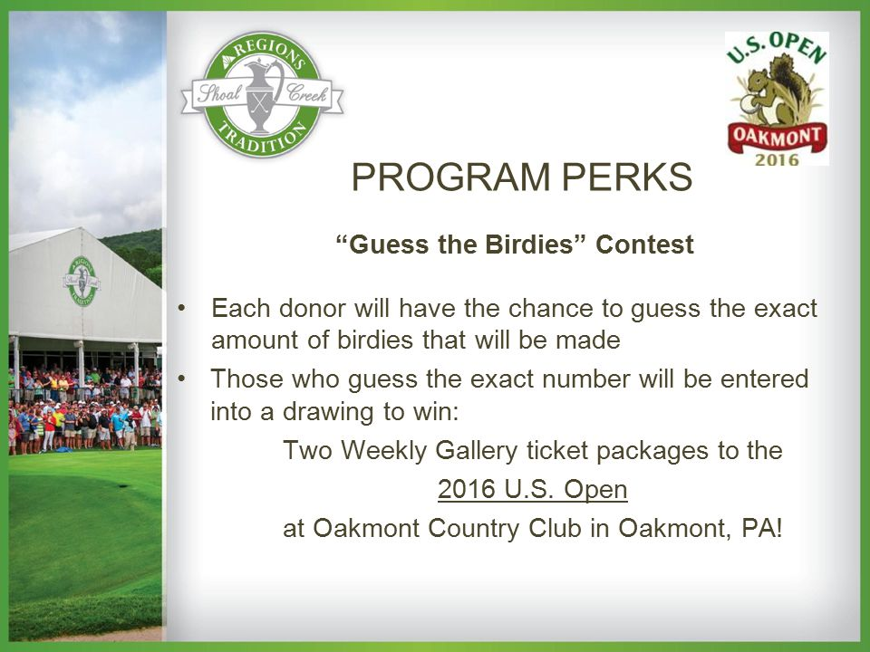 Guess the Birdies Contest Each donor will have the chance to guess the exact amount of birdies that will be made Those who guess the exact number will be entered into a drawing to win: Two Weekly Gallery ticket packages to the 2016 U.S.