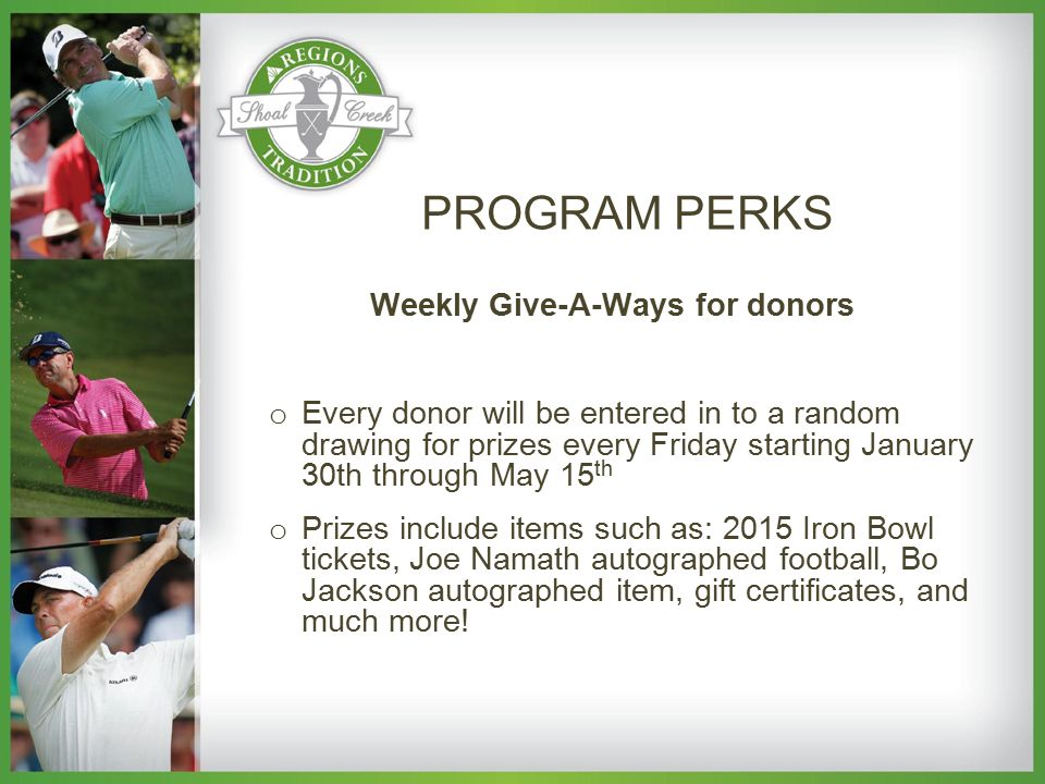 Weekly Give-A-Ways for donors o Every donor will be entered in to a random drawing for prizes every Friday starting January 30th through May 15 th o Prizes include items such as: 2015 Iron Bowl tickets, Joe Namath autographed football, Bo Jackson autographed item, gift certificates, and much more.
