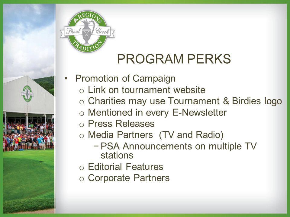 Promotion of Campaign o Link on tournament website o Charities may use Tournament & Birdies logo o Mentioned in every E-Newsletter o Press Releases o Media Partners (TV and Radio) −PSA Announcements on multiple TV stations o Editorial Features o Corporate Partners PROGRAM PERKS