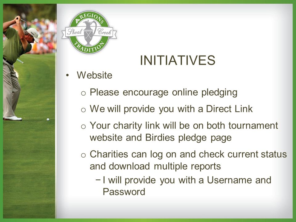 Website o Please encourage online pledging o We will provide you with a Direct Link o Your charity link will be on both tournament website and Birdies pledge page o Charities can log on and check current status and download multiple reports −I will provide you with a Username and Password