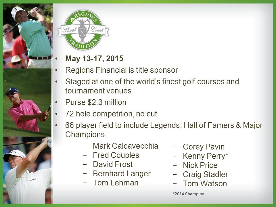 May 13-17, 2015 Regions Financial is title sponsor Staged at one of the world's finest golf courses and tournament venues Purse $2.3 million 72 hole competition, no cut 66 player field to include Legends, Hall of Famers & Major Champions: −Mark Calcavecchia −Fred Couples −David Frost −Bernhard Langer −Tom Lehman −Corey Pavin −Kenny Perry* −Nick Price −Craig Stadler −Tom Watson *2014 Champion