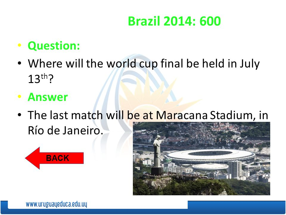 BACK Brazil 2014: 600 Question: Where will the world cup final be held in July 13 th .
