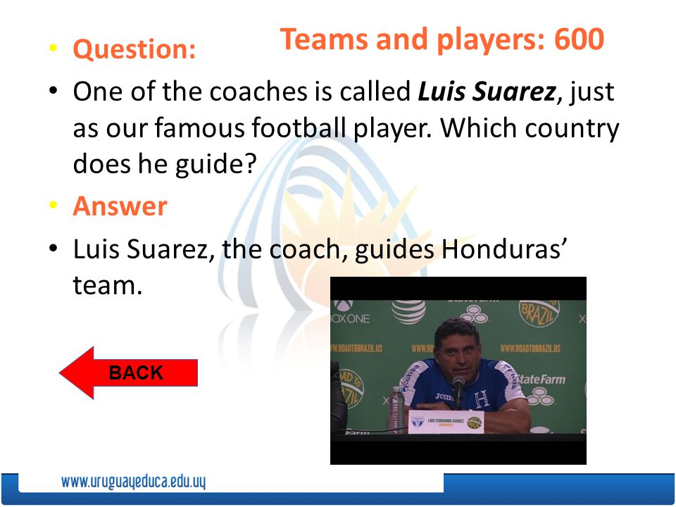 BACK Teams and players: 600 Question: One of the coaches is called Luis Suarez, just as our famous football player.