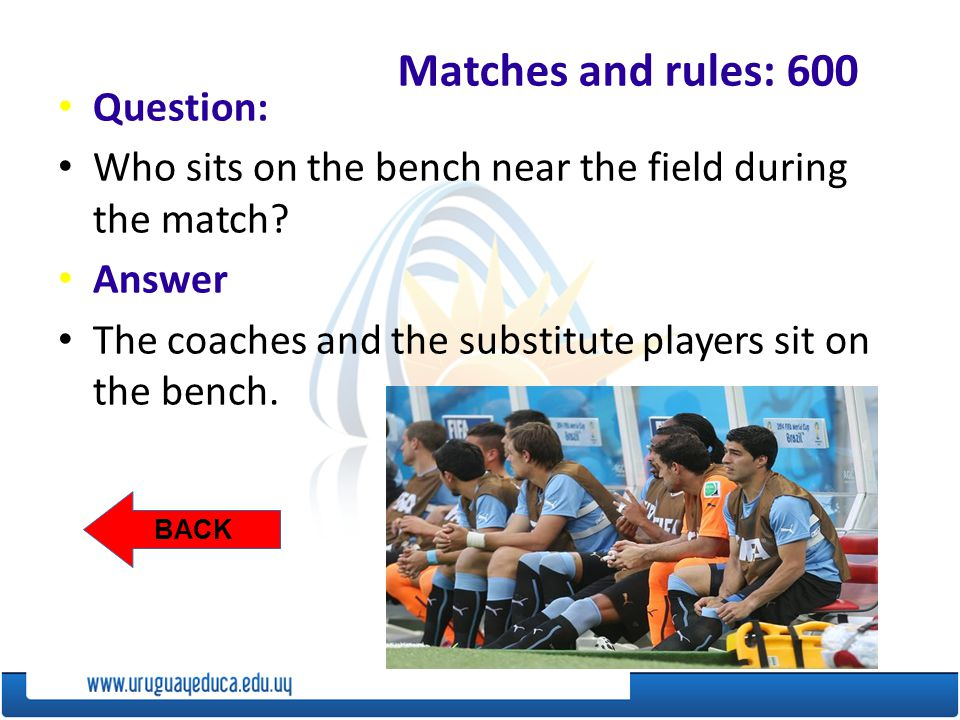 BACK Matches and rules: 600 Question: Who sits on the bench near the field during the match.