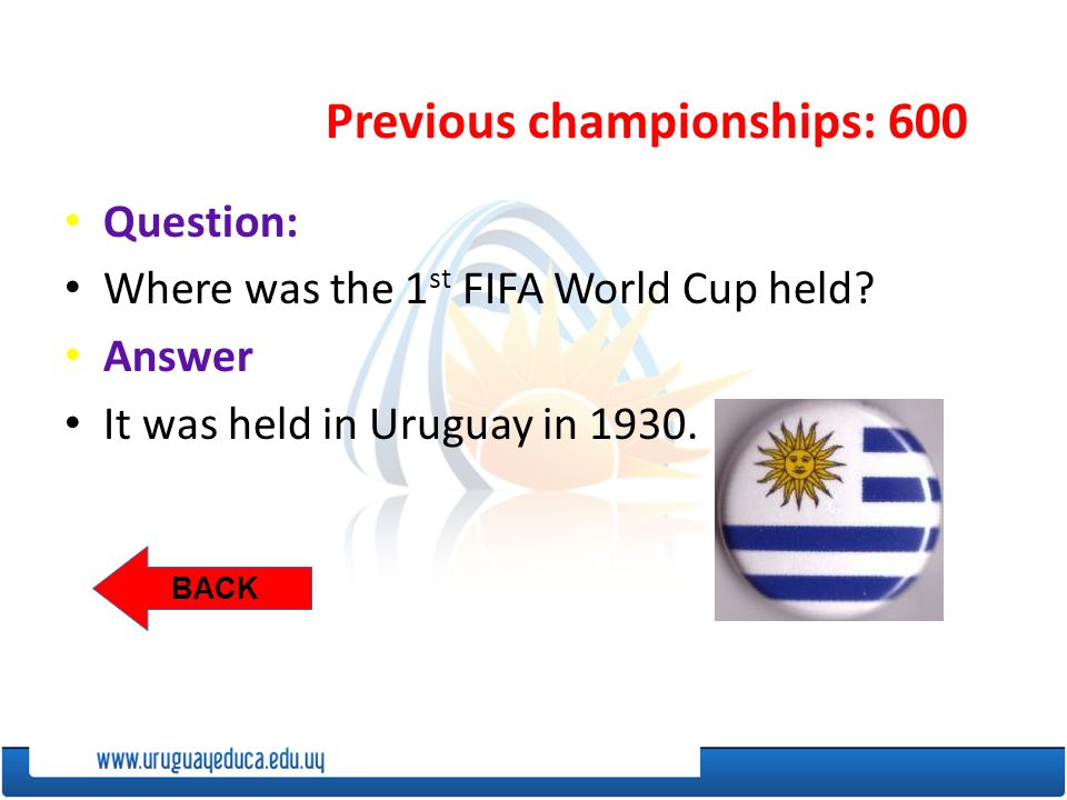 Previous championships: 600 BACK Question: Where was the 1 st FIFA World Cup held.