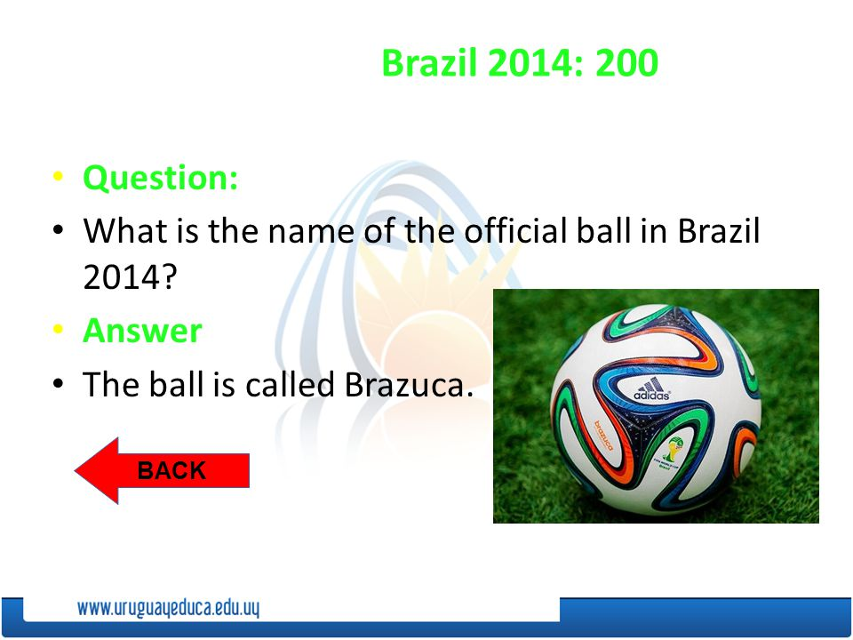 BACK Brazil 2014: 200 Question: What is the name of the official ball in Brazil 2014.