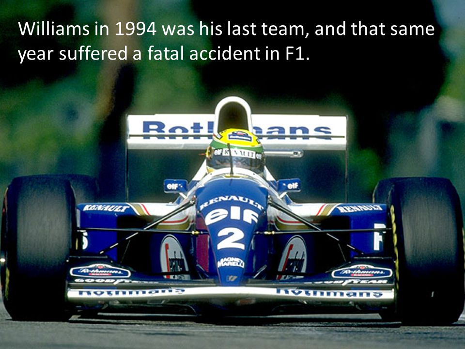 Williams in 1994 was his last team, and that same year suffered a fatal accident in F1.