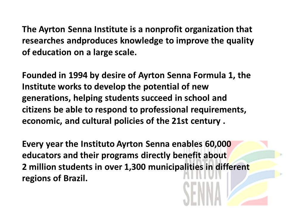 The Ayrton Senna Institute is a nonprofit organization that researches andproduces knowledge to improve the quality of education on a large scale.