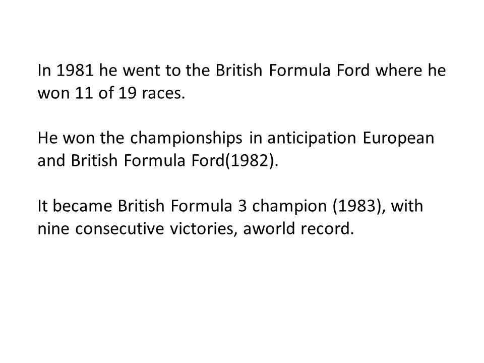In 1981 he went to the British Formula Ford where he won 11 of 19 races.