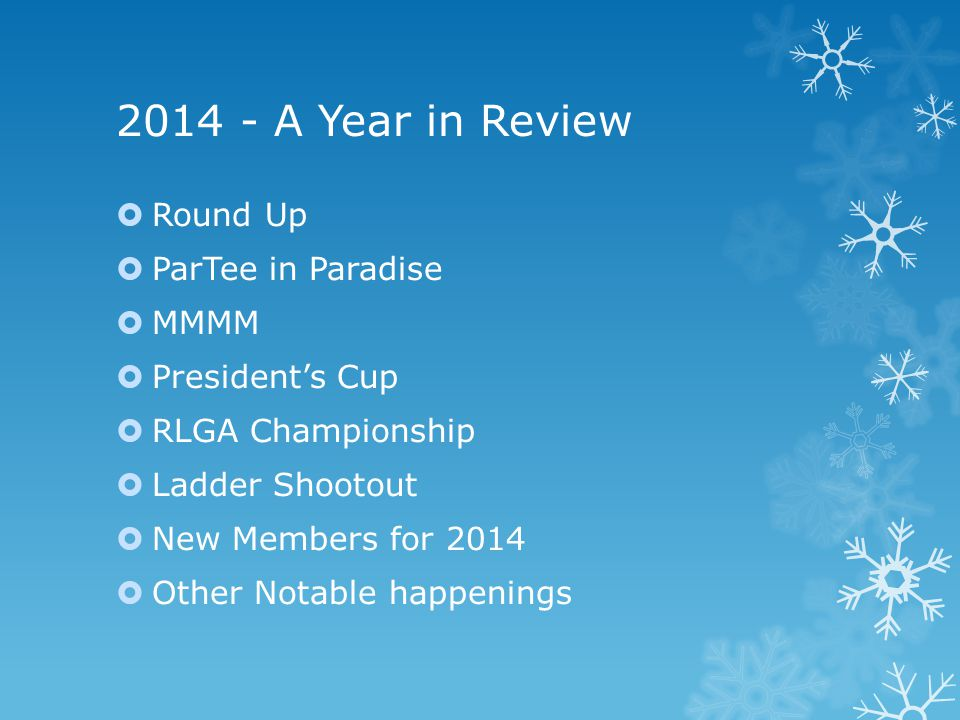 2014 - A Year in Review  Round Up  ParTee in Paradise  MMMM  President's Cup  RLGA Championship  Ladder Shootout  New Members for 2014  Other Notable happenings