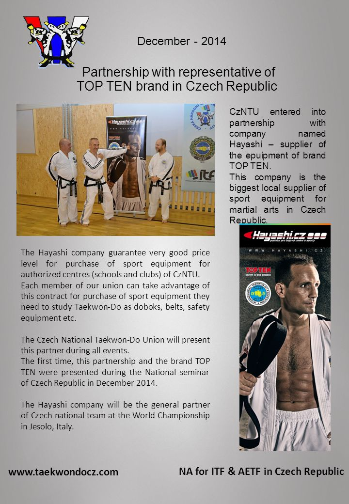 www.taekwondocz.com NA for ITF & AETF in Czech Republic Partnership with representative of TOP TEN brand in Czech Republic CzNTU entered into partnership with company named Hayashi – supplier of the epuipment of brand TOP TEN.