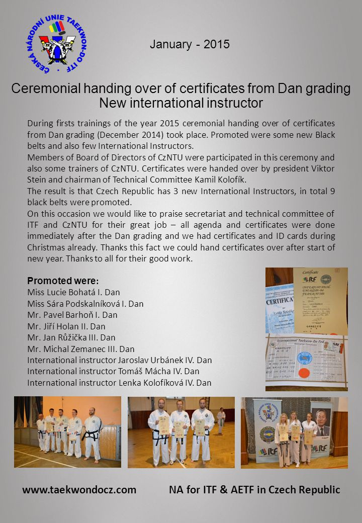 www.taekwondocz.com NA for ITF & AETF in Czech Republic January - 2015 Ceremonial handing over of certificates from Dan grading New international instructor During firsts trainings of the year 2015 ceremonial handing over of certificates from Dan grading (December 2014) took place.