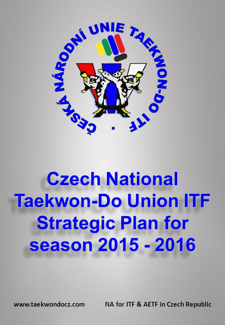 Czech National Taekwon-Do Union ITF Strategic Plan for season 2015 - 2016 Czech National Taekwon-Do Union ITF Strategic Plan for season 2015 - 2016 www.taekwondocz.com NA for ITF & AETF in Czech Republic