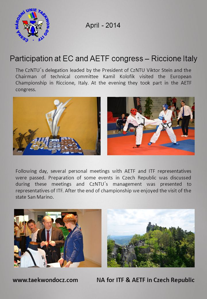 www.taekwondocz.com NA for ITF & AETF in Czech Republic April - 2014 Participation at EC and AETF congress – Riccione Italy The CzNTU´s delegation leaded by the President of CzNTU Viktor Stein and the Chairman of technical committee Kamil Kolofík visited the European Championship in Riccione, Italy.