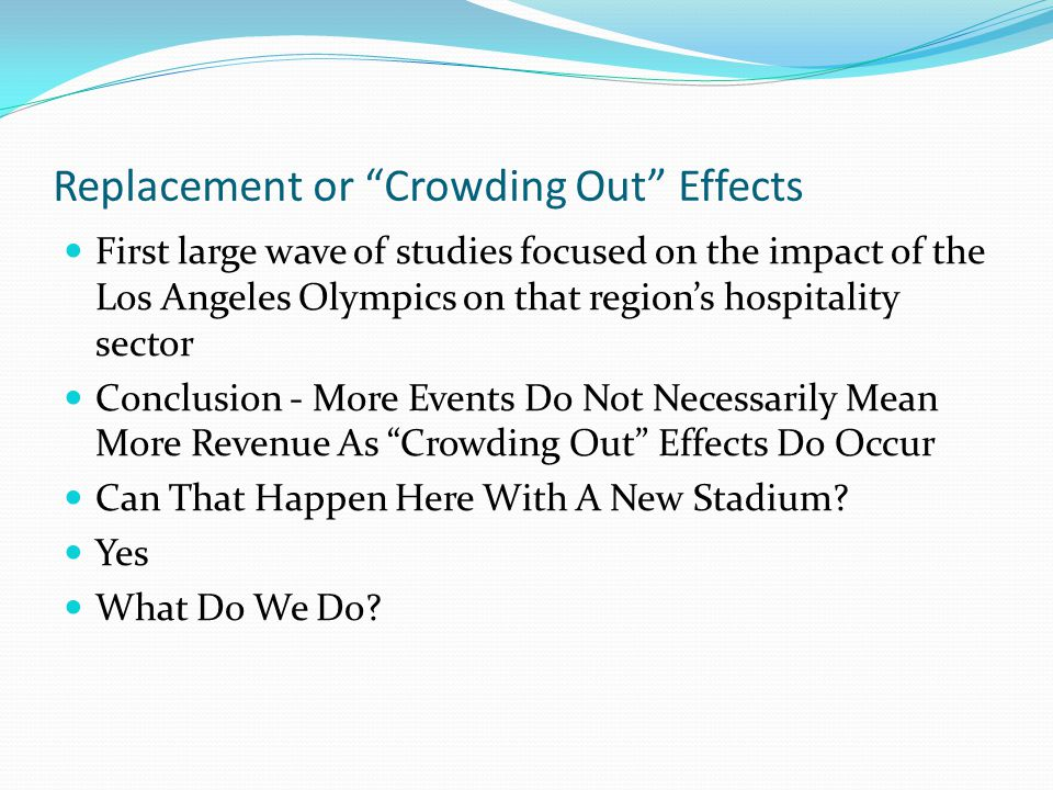 Replacement or Crowding Out Effects First large wave of studies focused on the impact of the Los Angeles Olympics on that region's hospitality sector Conclusion - More Events Do Not Necessarily Mean More Revenue As Crowding Out Effects Do Occur Can That Happen Here With A New Stadium.