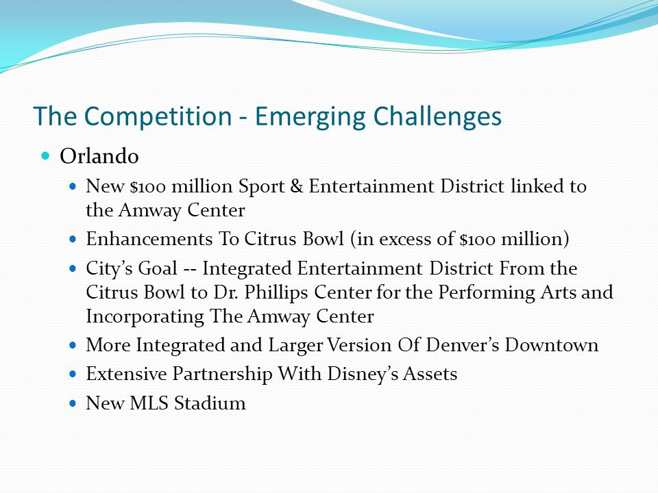 The Competition - Emerging Challenges Orlando New $100 million Sport & Entertainment District linked to the Amway Center Enhancements To Citrus Bowl (in excess of $100 million) City's Goal -- Integrated Entertainment District From the Citrus Bowl to Dr.