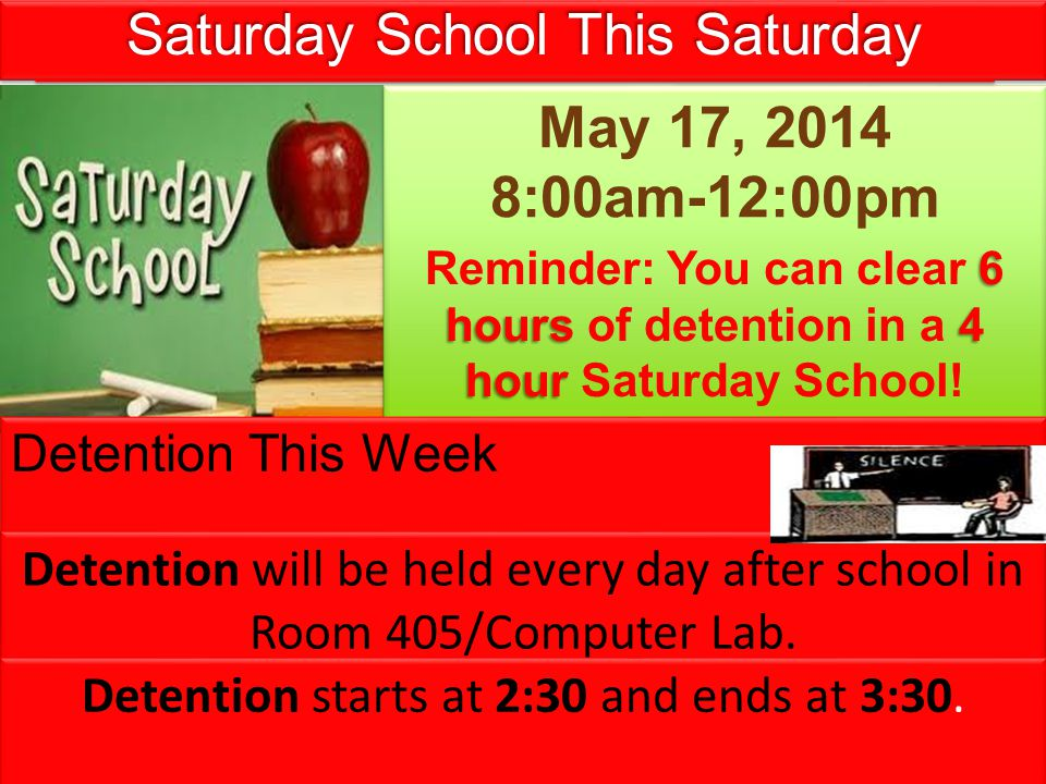 Saturday School This Saturday May 17, 2014 8:00am-12:00pm May 17, 2014 8:00am-12:00pm 6 hours 4 hour Reminder: You can clear 6 hours of detention in a 4 hour Saturday School.