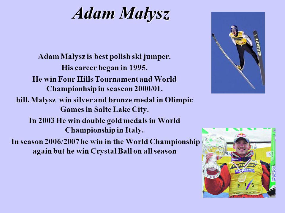 Adam Małysz Adam Malysz is best polish ski jumper. His career began in 1995. He win Four Hills Tournament and World Championhsip in seaseon 2000/01. h