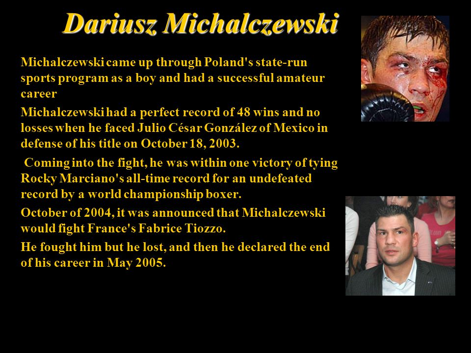 Dariusz Michalczewski Michalczewski came up through Poland s state-run sports program as a boy and had a successful amateur career Michalczewski had a perfect record of 48 wins and no losses when he faced Julio César González of Mexico in defense of his title on October 18, 2003.