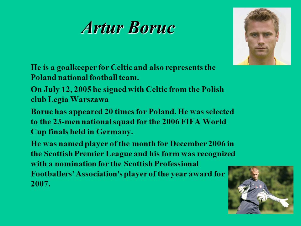 Artur Boruc He is a goalkeeper for Celtic and also represents the Poland national football team. On July 12, 2005 he signed with Celtic from the Polis