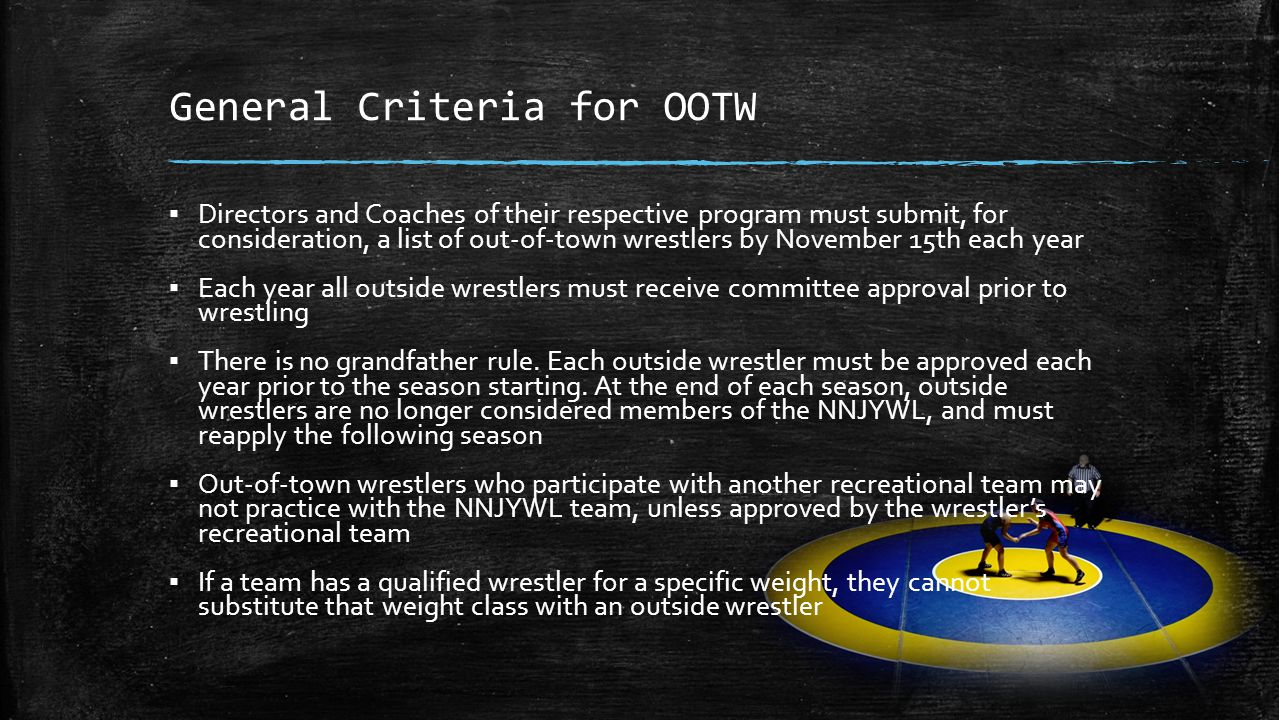 General Criteria for OOTW ▪ Directors and Coaches of their respective program must submit, for consideration, a list of out-of-town wrestlers by November 15th each year ▪ Each year all outside wrestlers must receive committee approval prior to wrestling ▪ There is no grandfather rule.