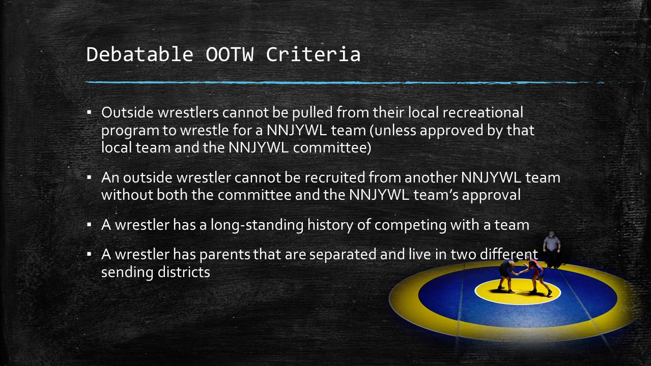 Debatable OOTW Criteria ▪ Outside wrestlers cannot be pulled from their local recreational program to wrestle for a NNJYWL team (unless approved by that local team and the NNJYWL committee) ▪ An outside wrestler cannot be recruited from another NNJYWL team without both the committee and the NNJYWL team's approval ▪ A wrestler has a long-standing history of competing with a team ▪ A wrestler has parents that are separated and live in two different sending districts