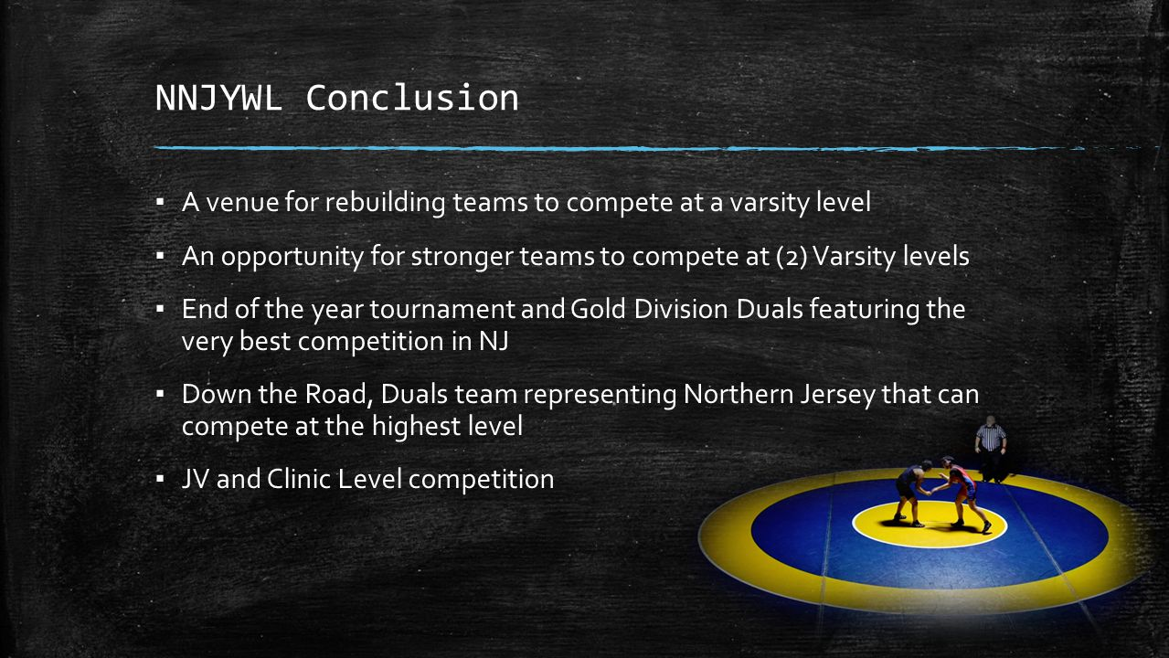 NNJYWL Conclusion ▪ A venue for rebuilding teams to compete at a varsity level ▪ An opportunity for stronger teams to compete at (2) Varsity levels ▪ End of the year tournament and Gold Division Duals featuring the very best competition in NJ ▪ Down the Road, Duals team representing Northern Jersey that can compete at the highest level ▪ JV and Clinic Level competition