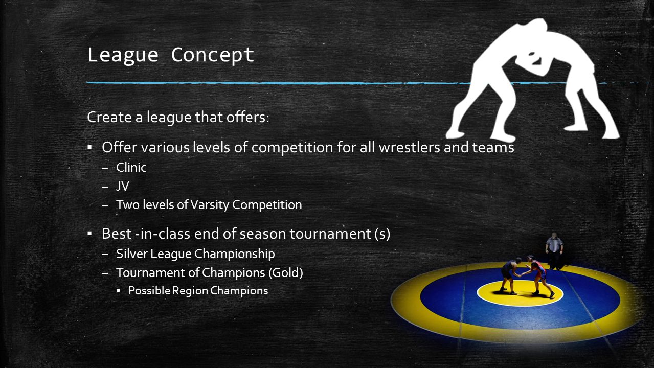League Concept Create a league that offers: ▪ Offer various levels of competition for all wrestlers and teams – Clinic – JV – Two levels of Varsity Competition ▪ Best -in-class end of season tournament (s) – Silver League Championship – Tournament of Champions (Gold) ▪ Possible Region Champions