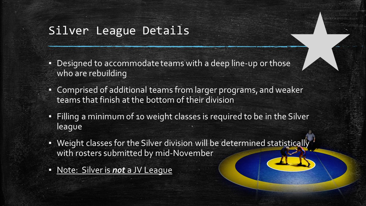Silver League Details ▪ Designed to accommodate teams with a deep line-up or those who are rebuilding ▪ Comprised of additional teams from larger programs, and weaker teams that finish at the bottom of their division ▪ Filling a minimum of 10 weight classes is required to be in the Silver league ▪ Weight classes for the Silver division will be determined statistically with rosters submitted by mid-November ▪ Note: Silver is not a JV League