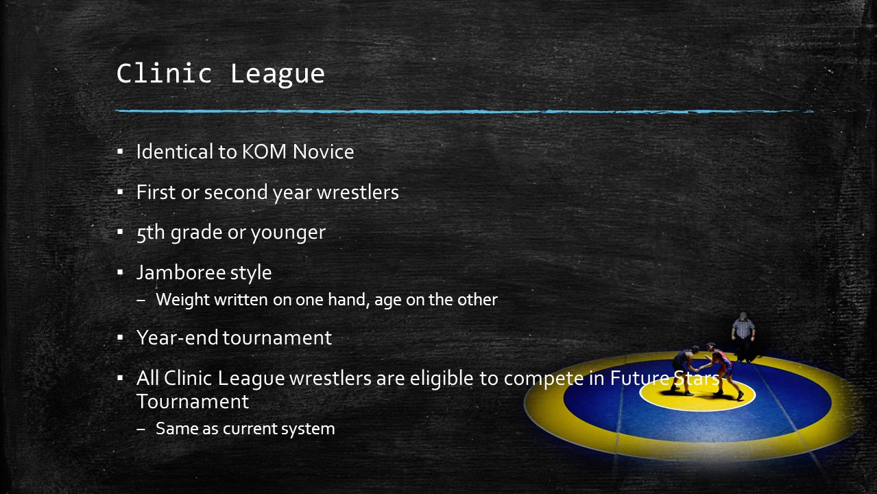 Clinic League ▪ Identical to KOM Novice ▪ First or second year wrestlers ▪ 5th grade or younger ▪ Jamboree style – Weight written on one hand, age on the other ▪ Year-end tournament ▪ All Clinic League wrestlers are eligible to compete in Future Stars Tournament – Same as current system