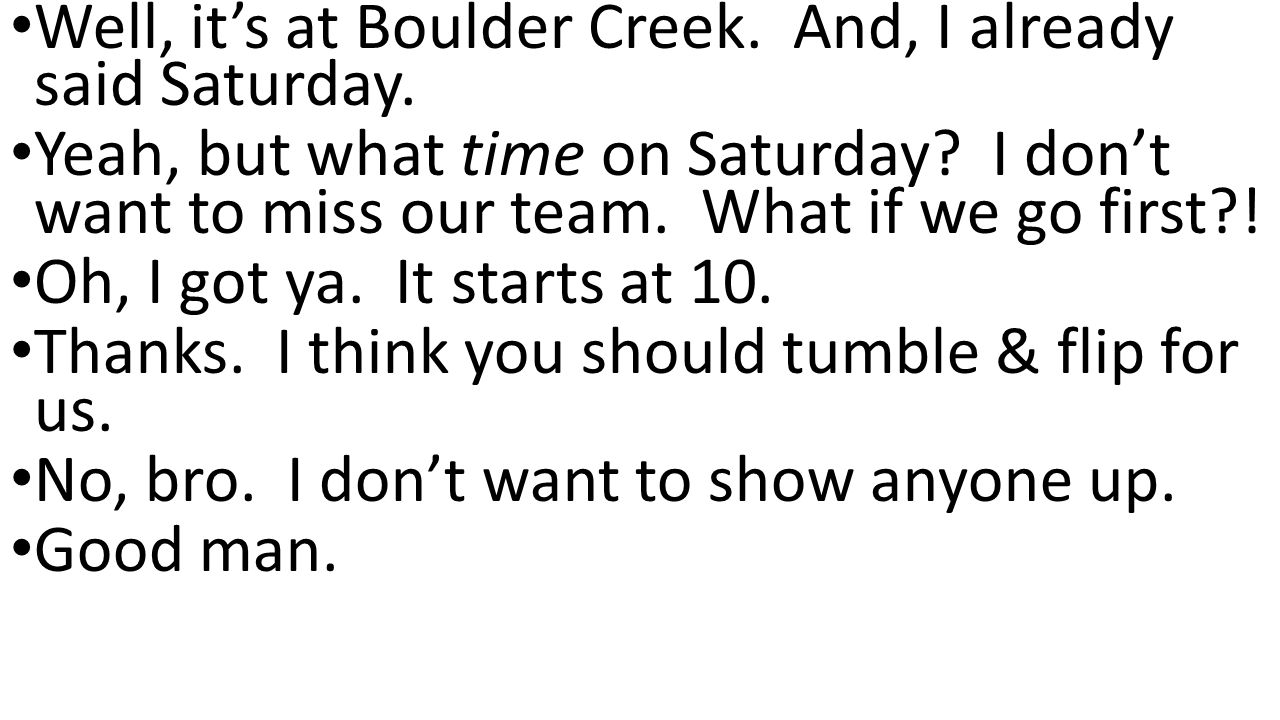 Well, it's at Boulder Creek. And, I already said Saturday.