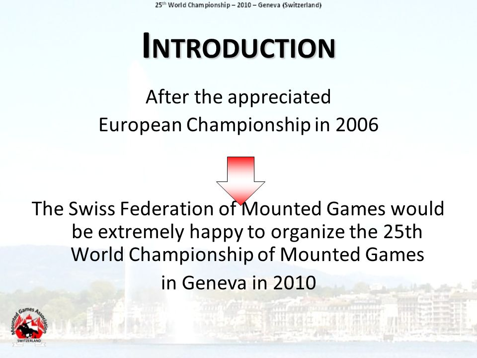 I NTRODUCTION After the appreciated European Championship in 2006 The Swiss Federation of Mounted Games would be extremely happy to organize the 25th World Championship of Mounted Games in Geneva in 2010