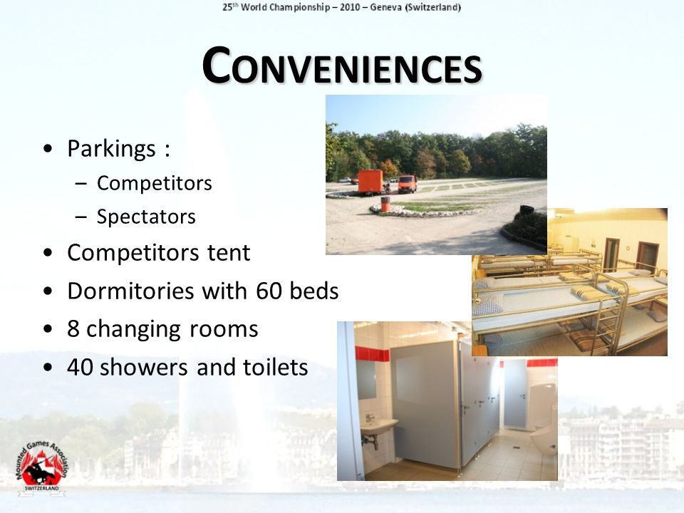 C ONVENIENCES Parkings : –Competitors –Spectators Competitors tent Dormitories with 60 beds 8 changing rooms 40 showers and toilets