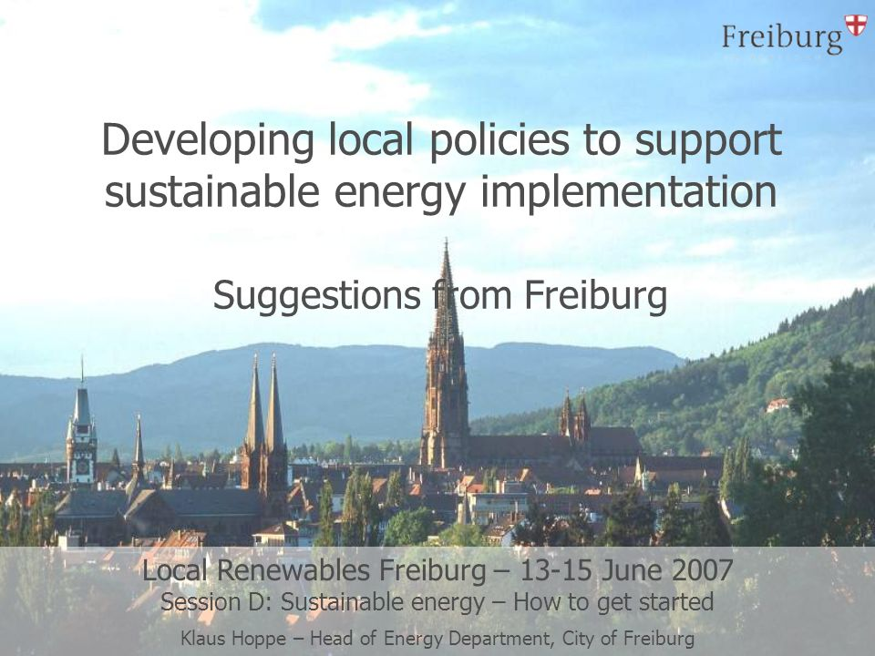 Developing local policies to support sustainable energy implementation Suggestions from Freiburg Local Renewables Freiburg – 13-15 June 2007 Session D