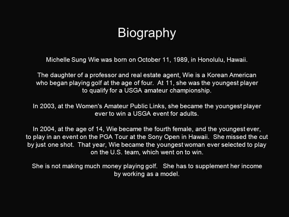 Biography Michelle Sung Wie was born on October 11, 1989, in Honolulu, Hawaii.