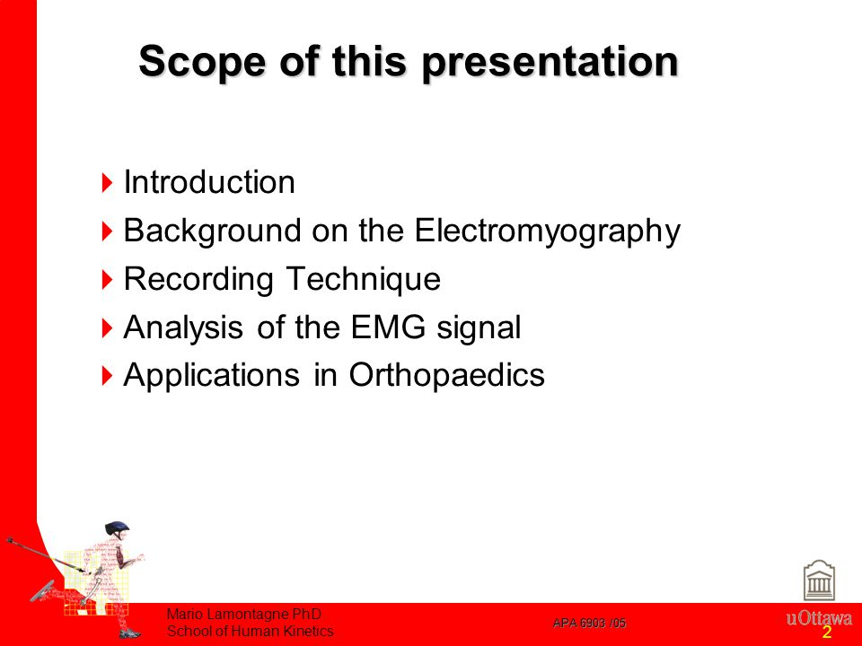 APA 6903 /05 Mario Lamontagne PhD School of Human Kinetics 2  Introduction  Background on the Electromyography  Recording Technique  Analysis of the EMG signal  Applications in Orthopaedics Scope of this presentation