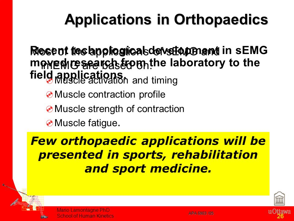 APA 6903 /05 Mario Lamontagne PhD School of Human Kinetics 26 Applications in Orthopaedics Most of the applications of sEMG and imEMG are based on:  Muscle activation and timing  Muscle contraction profile  Muscle strength of contraction  Muscle fatigue.