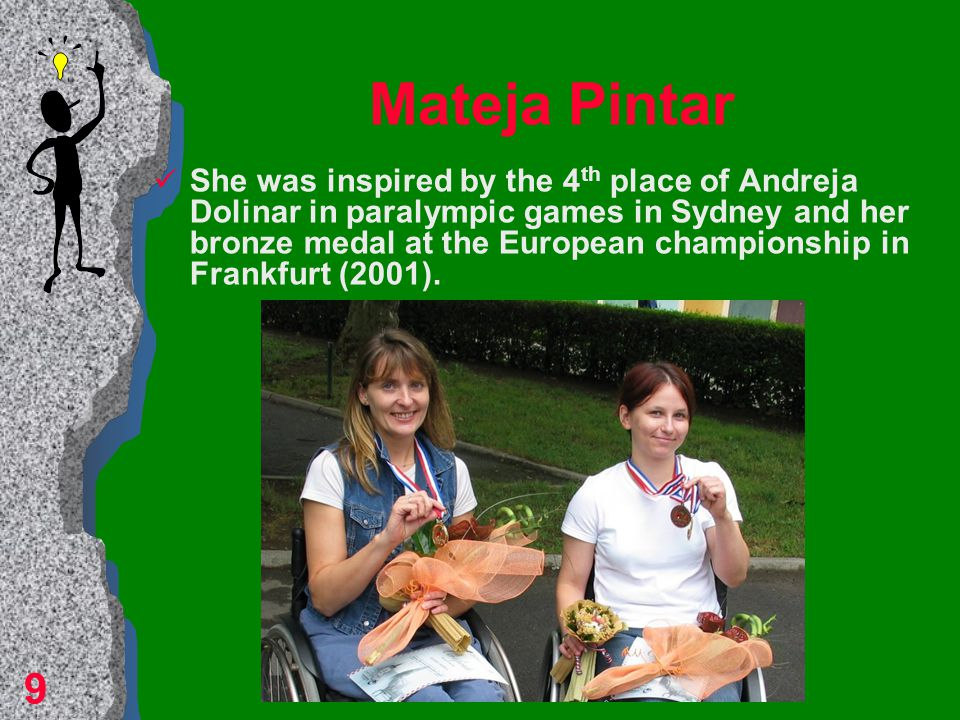 Mateja Pintar She was inspired by the 4 th place of Andreja Dolinar in paralympic games in Sydney and her bronze medal at the European championship in Frankfurt (2001).