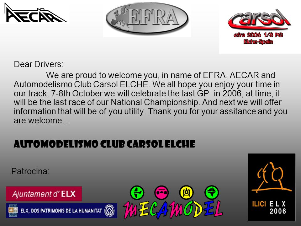 Patrocina: Dear Drivers: We are proud to welcome you, in name of EFRA, AECAR and Automodelismo Club Carsol ELCHE. We all hope you enjoy your time in o