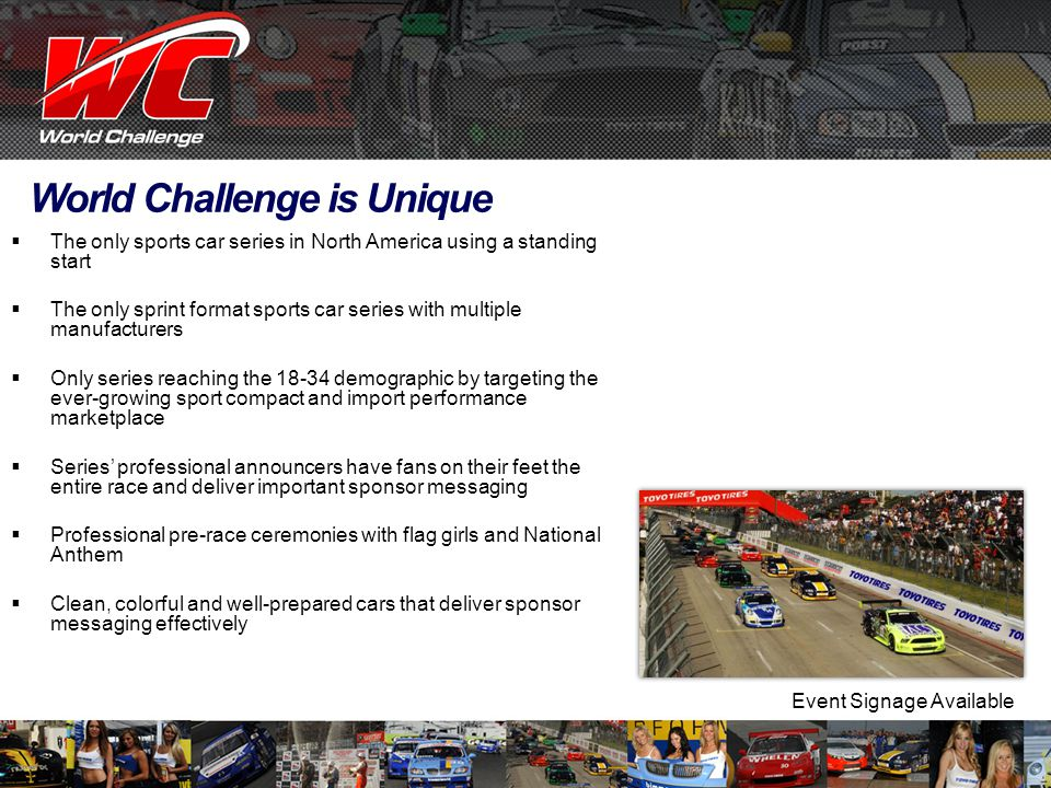 World Challenge is Unique  The only sports car series in North America using a standing start  The only sprint format sports car series with multiple manufacturers  Only series reaching the 18-34 demographic by targeting the ever-growing sport compact and import performance marketplace  Series' professional announcers have fans on their feet the entire race and deliver important sponsor messaging  Professional pre-race ceremonies with flag girls and National Anthem  Clean, colorful and well-prepared cars that deliver sponsor messaging effectively Event Signage Available