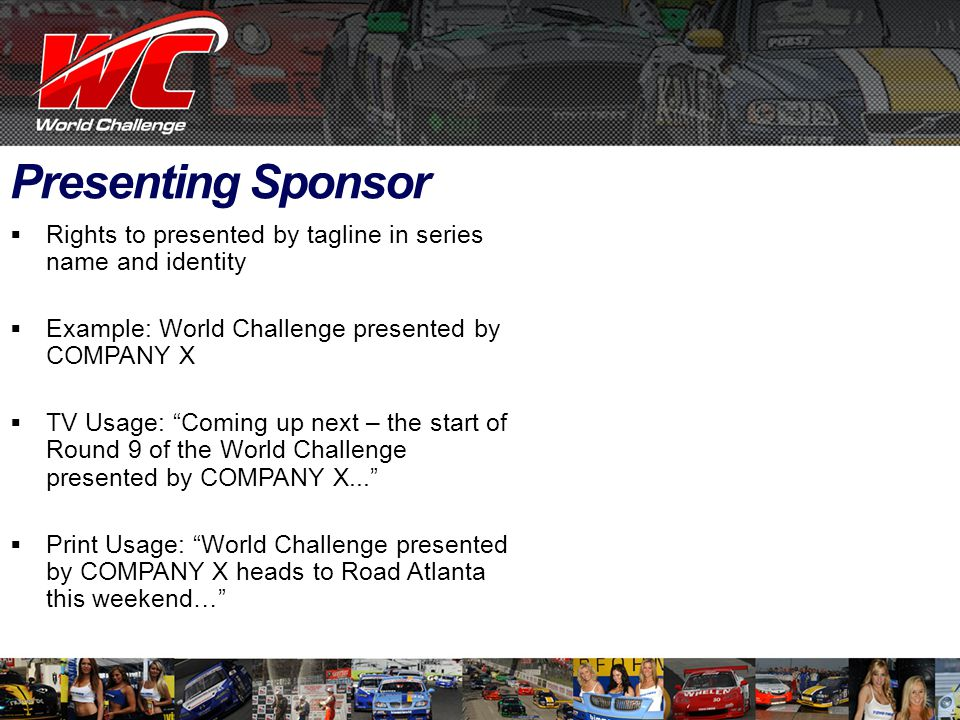 Presenting Sponsor  Rights to presented by tagline in series name and identity  Example: World Challenge presented by COMPANY X  TV Usage: Coming up next – the start of Round 9 of the World Challenge presented by COMPANY X...  Print Usage: World Challenge presented by COMPANY X heads to Road Atlanta this weekend…
