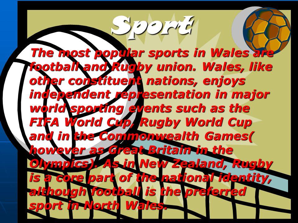 Sport The most popular sports in Wales are football and Rugby union. Wales, like other constituent nations, enjoys independent representation in major