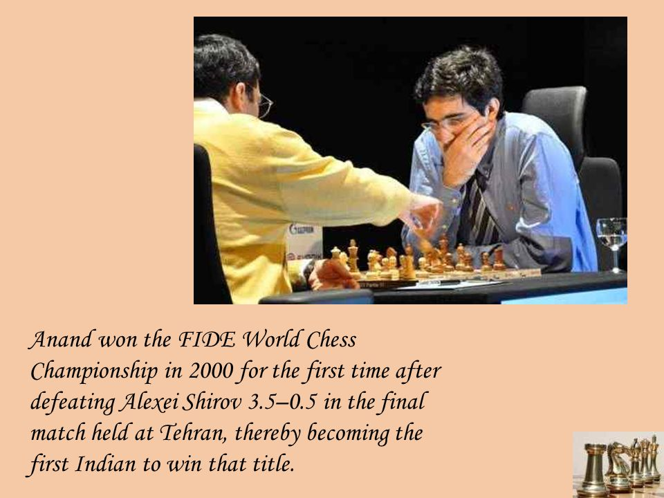 Anand won the FIDE World Chess Championship in 2000 for the first time after defeating Alexei Shirov 3.5–0.5 in the final match held at Tehran, thereb